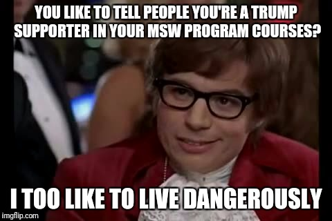 A colleague in his Masters of Social Work program told me he does this.  | YOU LIKE TO TELL PEOPLE YOU'RE A TRUMP SUPPORTER IN YOUR MSW PROGRAM COURSES? I TOO LIKE TO LIVE DANGEROUSLY | image tagged in memes,president trump,trump supporter,i too like to live dangerously,college liberal | made w/ Imgflip meme maker