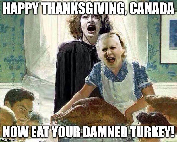 Thanksgiving |  HAPPY THANKSGIVING, CANADA; NOW EAT YOUR DAMNED TURKEY! | image tagged in canada,joan crawford,mommie dearest,happy thanksgiving,thanksgiving | made w/ Imgflip meme maker