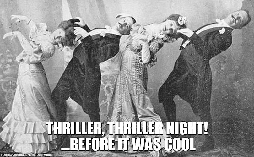 Thriller... | THRILLER, THRILLER NIGHT! ...BEFORE IT WAS COOL | image tagged in thriller,dance,xixth century,xixth | made w/ Imgflip meme maker