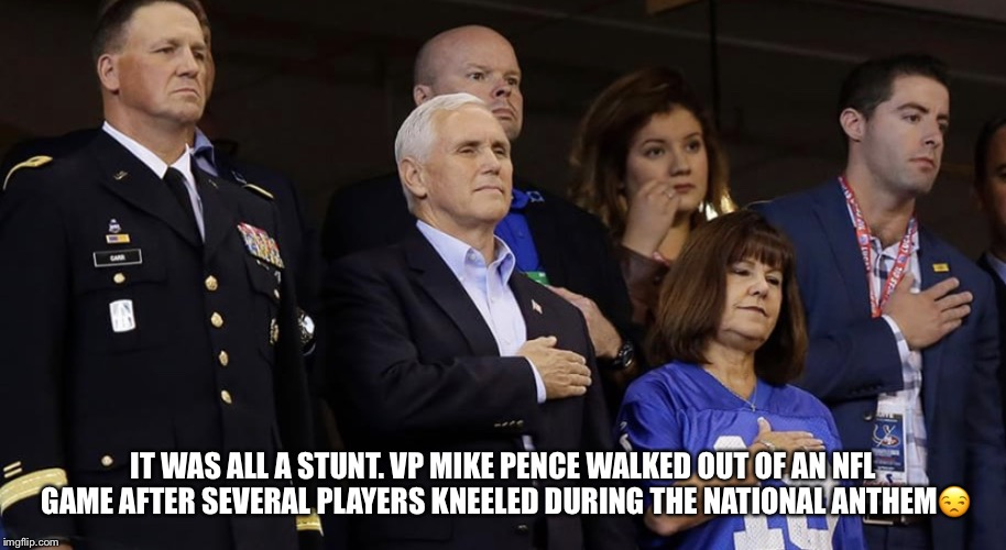 Stuntman Mike Pence Wasting Tax Dollars  | IT WAS ALL A STUNT. VP MIKE PENCE WALKED OUT OF AN NFL GAME AFTER SEVERAL PLAYERS KNEELED DURING THE NATIONAL ANTHEM | image tagged in mike pence,nfl,national anthem | made w/ Imgflip meme maker