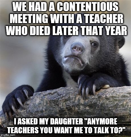 "Confession Bear Meme | WE HAD A CONTENTIOUS MEETING WITH A TEACHER WHO DIED LATER THAT YEAR I ASKED MY DAUGHTER ""ANYMORE TEACHERS YOU WANT ME TO TALK TO?"" 