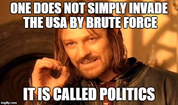 One Does Not Simply Meme | ONE DOES NOT SIMPLY INVADE THE USA BY BRUTE FORCE IT IS CALLED POLITICS | image tagged in memes,one does not simply | made w/ Imgflip meme maker