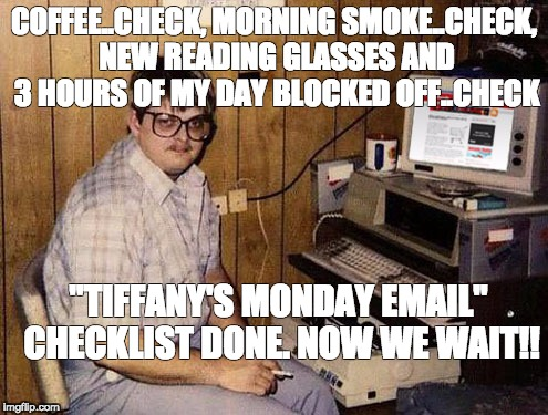 "Internet Guide Meme | COFFEE..CHECK, MORNING SMOKE..CHECK, NEW READING GLASSES AND 3 HOURS OF MY DAY BLOCKED OFF..CHECK ""TIFFANY'S MONDAY EMAIL"" CHECKLIST DONE. N 
