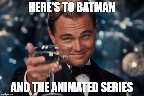 Leonardo Dicaprio Cheers Meme | HERE'S TO BATMAN AND THE ANIMATED SERIES | image tagged in memes,leonardo dicaprio cheers | made w/ Imgflip meme maker