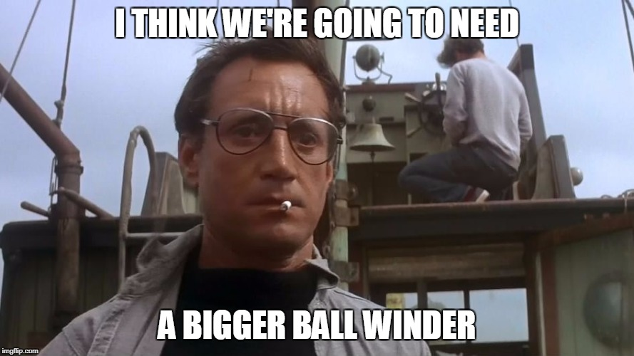 Going to need a bigger boat | I THINK WE'RE GOING TO NEED A BIGGER BALL WINDER | image tagged in going to need a bigger boat | made w/ Imgflip meme maker