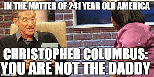 Christopher Columbus Paternity Test | IN THE MATTER OF 241 YEAR OLD AMERICA CHRISTOPHER COLUMBUS: YOU ARE NOT THE DADDY | image tagged in christopher columbus,columbus day,indigenous peoples day | made w/ Imgflip meme maker