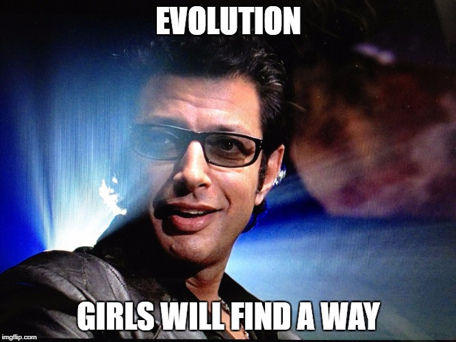 EVOLUTION GIRLS WILL FIND A WAY | image tagged in malcom | made w/ Imgflip meme maker
