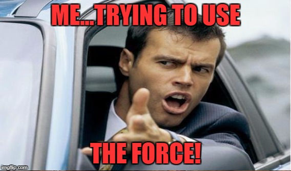 ME...TRYING TO USE THE FORCE! | made w/ Imgflip meme maker
