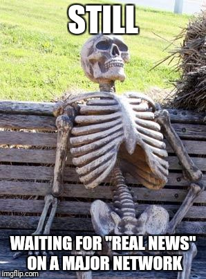 "I give up | STILL WAITING FOR ""REAL NEWS"" ON A MAJOR NETWORK 
