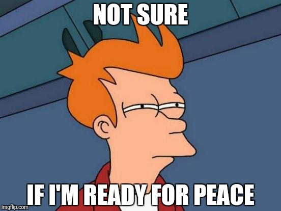 Futurama Fry Meme | NOT SURE IF I'M READY FOR PEACE | image tagged in memes,futurama fry | made w/ Imgflip meme maker