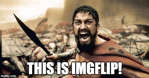 Sparta Leonidas Meme | THIS IS IMGFLIP! | image tagged in memes,sparta leonidas | made w/ Imgflip meme maker