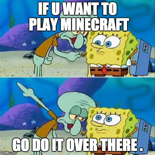 Talk To Spongebob Meme | IF U WANT TO PLAY MINECRAFT GO DO IT OVER THERE . | image tagged in memes,talk to spongebob | made w/ Imgflip meme maker