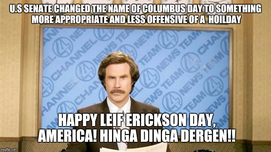 Ron Burgundy with space | U.S SENATE CHANGED THE NAME OF COLUMBUS DAY TO SOMETHING MORE APPROPRIATE AND LESS OFFENSIVE OF A  HOILDAY HAPPY LEIF ERICKSON DAY, AMERICA! | image tagged in ron burgundy with space | made w/ Imgflip meme maker