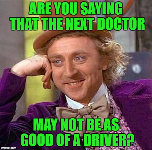 Creepy Condescending Wonka Meme | ARE YOU SAYING THAT THE NEXT DOCTOR MAY NOT BE AS GOOD OF A DRIVER? | image tagged in memes,creepy condescending wonka | made w/ Imgflip meme maker