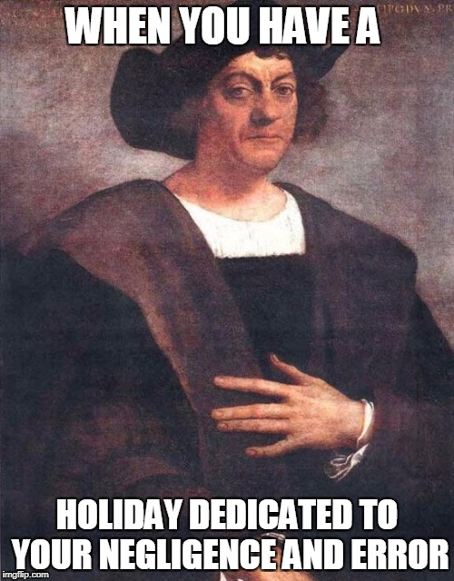 Christopher Columbus | WHEN YOU HAVE A HOLIDAY DEDICATED TO YOUR NEGLIGENCE AND ERROR | image tagged in christopher columbus | made w/ Imgflip meme maker