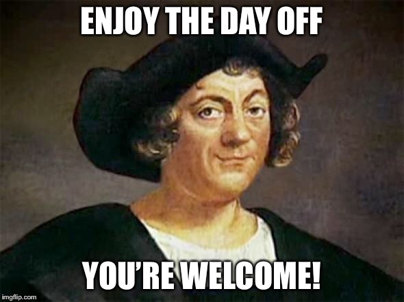 Chris Columbus had one job | ENJOY THE DAY OFF YOU'RE WELCOME! | image tagged in chris columbus had one job | made w/ Imgflip meme maker