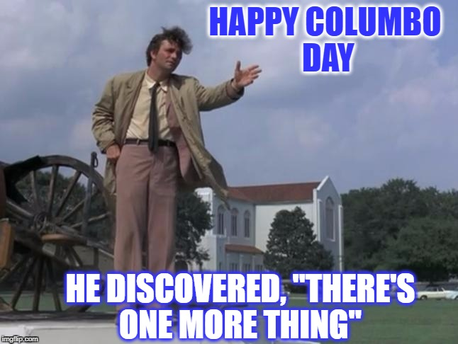 "Debate about this holiday ends here  | HAPPY COLUMBO DAY HE DISCOVERED, ""THERE'S ONE MORE THING"" 