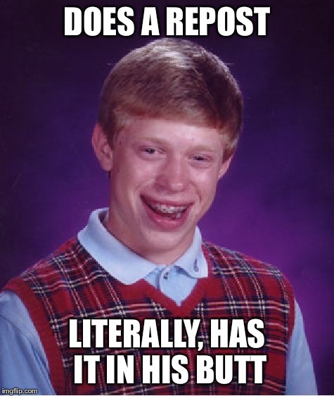 Bad Luck Brian Meme | DOES A REPOST LITERALLY, HAS IT IN HIS BUTT | image tagged in memes,bad luck brian | made w/ Imgflip meme maker