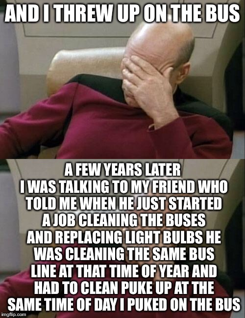 AND I THREW UP ON THE BUS A FEW YEARS LATER I WAS TALKING TO MY FRIEND WHO TOLD ME WHEN HE JUST STARTED A JOB CLEANING THE BUSES AND REPLACI | made w/ Imgflip meme maker