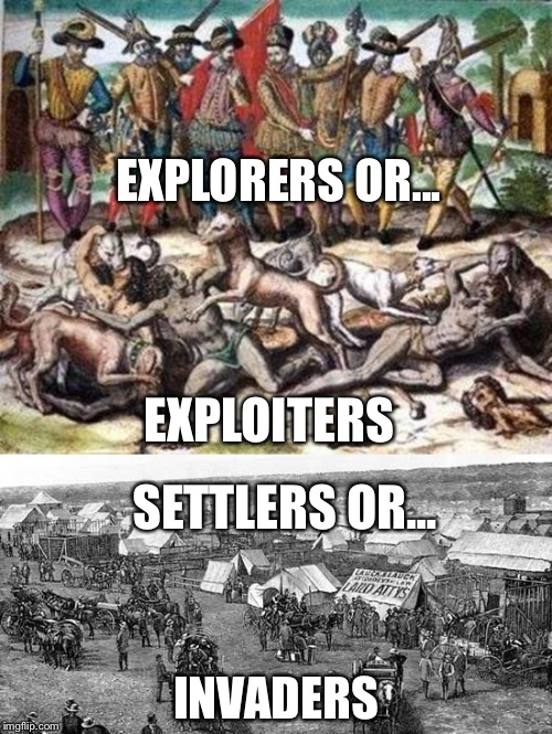 Which Is it | EXPLORERS OR... INVADERS EXPLOITERS SETTLERS OR... | image tagged in explorers,settlers,exploiters,invaders,indigenous,christopher columbus | made w/ Imgflip meme maker