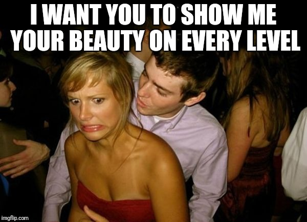 Club Face | I WANT YOU TO SHOW ME YOUR BEAUTY ON EVERY LEVEL | image tagged in club face | made w/ Imgflip meme maker