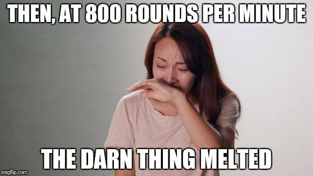 Crying | THEN, AT 800 ROUNDS PER MINUTE THE DARN THING MELTED | image tagged in crying | made w/ Imgflip meme maker