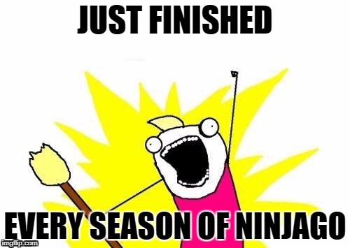 X All The Y Meme | JUST FINISHED EVERY SEASON OF NINJAGO | image tagged in memes,x all the y | made w/ Imgflip meme maker
