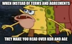 The conditions can vary | WHEN INSTEAD OF TERMS AND AGREEMENTS THEY MAKE YOU READ OVER KDR AND AGE | image tagged in memes,spongegar | made w/ Imgflip meme maker