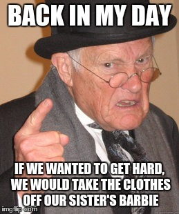 Back In My Day Meme | BACK IN MY DAY IF WE WANTED TO GET HARD, WE WOULD TAKE THE CLOTHES OFF OUR SISTER'S BARBIE | image tagged in memes,back in my day | made w/ Imgflip meme maker
