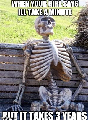 Waiting Skeleton Meme | WHEN YOUR GIRL SAYS ILL TAKE A MINUTE BUT IT TAKES 3 YEARS | image tagged in memes,waiting skeleton | made w/ Imgflip meme maker