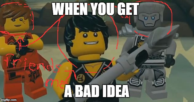 WHEN YOU GET A BAD IDEA | image tagged in bad idea ninjago | made w/ Imgflip meme maker