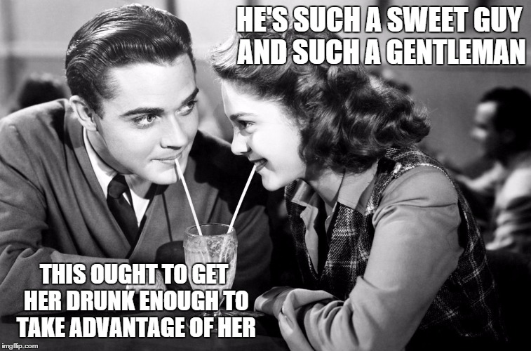 B&W meme week, a Pipe_Picasso event, October 8-14. | HE'S SUCH A SWEET GUY AND SUCH A GENTLEMAN THIS OUGHT TO GET HER DRUNK ENOUGH TO TAKE ADVANTAGE OF HER | image tagged in memes,black white week,pipe_picasso,bw week | made w/ Imgflip meme maker