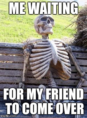 Waiting Skeleton Meme | ME WAITING FOR MY FRIEND TO COME OVER | image tagged in memes,waiting skeleton | made w/ Imgflip meme maker