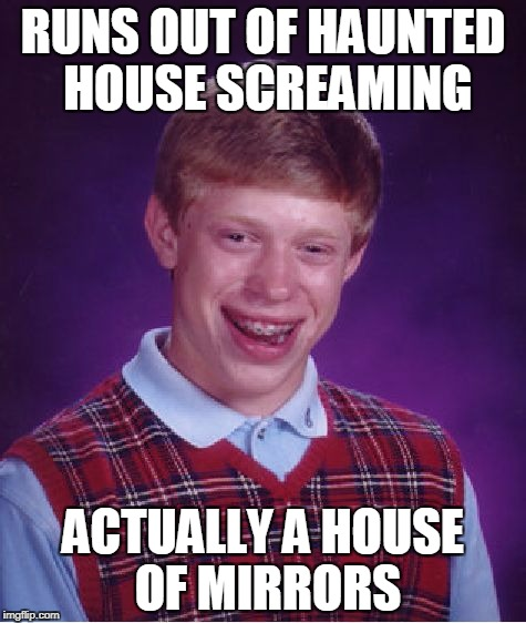 Bad Luck Brian haunted house | RUNS OUT OF HAUNTED HOUSE SCREAMING ACTUALLY A HOUSE OF MIRRORS | image tagged in memes,bad luck brian,haunted house | made w/ Imgflip meme maker