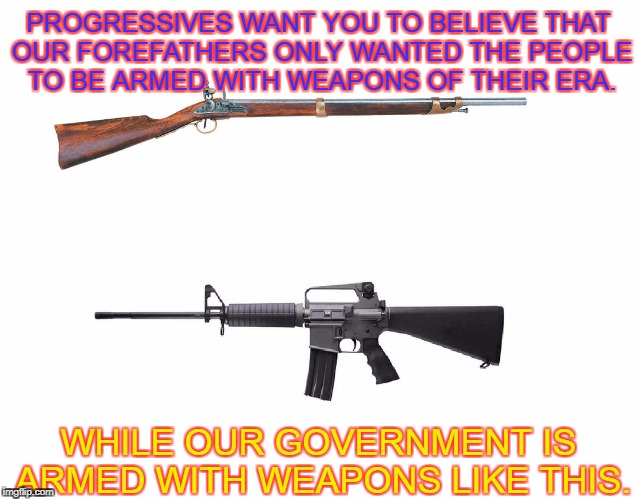 Musket vs Assault Rifle  | PROGRESSIVES WANT YOU TO BELIEVE THAT OUR FOREFATHERS ONLY WANTED THE PEOPLE TO BE ARMED WITH WEAPONS OF THEIR ERA. WHILE OUR GOVERNMENT IS  | image tagged in musket vs ar-15 | made w/ Imgflip meme maker
