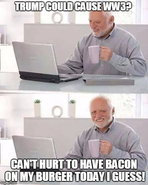 Bacon Makes Everything Better! | TRUMP COULD CAUSE WW3? CAN'T HURT TO HAVE BACON ON MY BURGER TODAY I GUESS! | image tagged in memes,hide the pain harold,trump | made w/ Imgflip meme maker