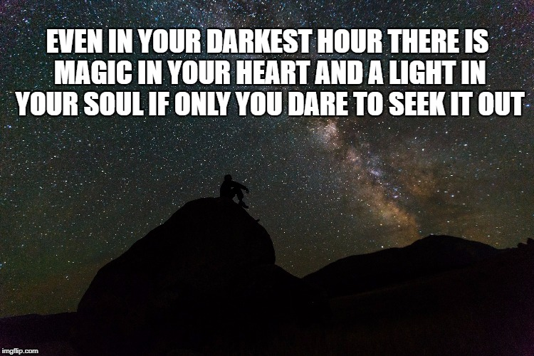 Find the Light in your Soul | EVEN IN YOUR DARKEST HOUR THERE IS MAGIC IN YOUR HEART AND A LIGHT IN YOUR SOUL IF ONLY YOU DARE TO SEEK IT OUT | image tagged in hope,love,grief,inspiration,healing,moving on | made w/ Imgflip meme maker