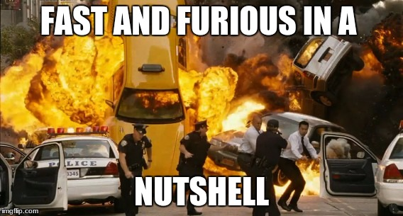 FAST AND FURIOUS IN A NUTSHELL | image tagged in fast and furious | made w/ Imgflip meme maker
