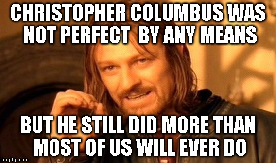 One Does Not Simply Meme | CHRISTOPHER COLUMBUS WAS NOT PERFECT  BY ANY MEANS BUT HE STILL DID MORE THAN MOST OF US WILL EVER DO | image tagged in memes,one does not simply | made w/ Imgflip meme maker