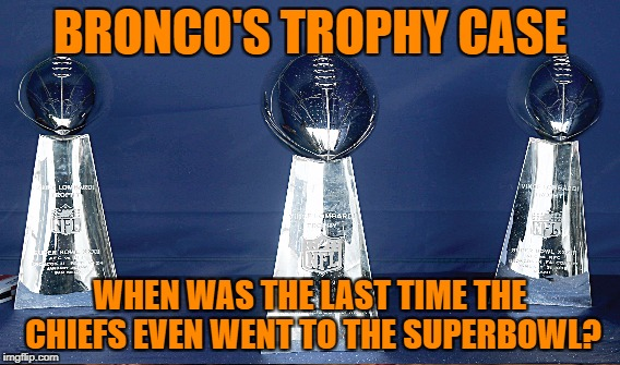 BRONCO'S TROPHY CASE WHEN WAS THE LAST TIME THE CHIEFS EVEN WENT TO THE SUPERBOWL? | made w/ Imgflip meme maker