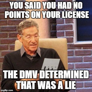 Maury Lie Detector Meme | YOU SAID YOU HAD NO POINTS ON YOUR LICENSE THE DMV DETERMINED THAT WAS A LIE | image tagged in memes,maury lie detector | made w/ Imgflip meme maker