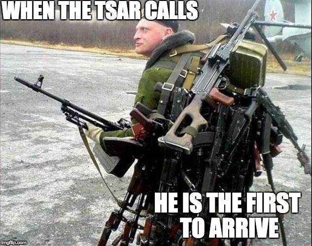 WHEN THE TSAR CALLS HE IS THE FIRST TO ARRIVE | image tagged in armed russian | made w/ Imgflip meme maker