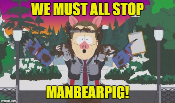 WE MUST ALL STOP MANBEARPIG! | made w/ Imgflip meme maker