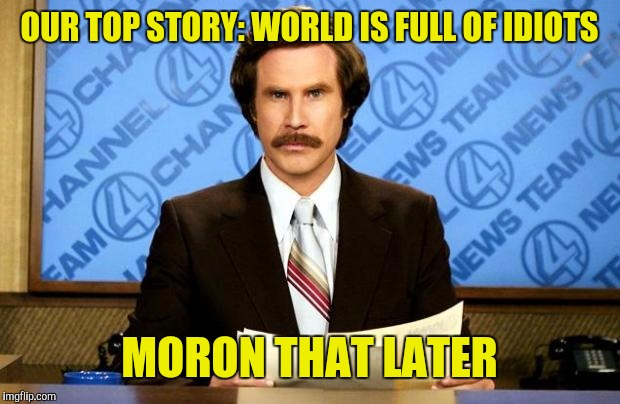 BREAKING NEWS | OUR TOP STORY: WORLD IS FULL OF IDIOTS MORON THAT LATER | image tagged in breaking news | made w/ Imgflip meme maker