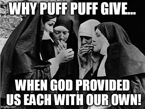 NUNS HAVING FUNS | WHY PUFF PUFF GIVE... WHEN GOD PROVIDED US EACH WITH OUR OWN! | image tagged in nunning it | made w/ Imgflip meme maker
