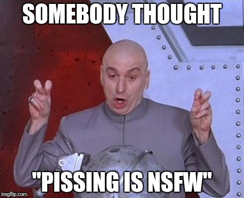 "Dr Evil Laser Meme | SOMEBODY THOUGHT ""PISSING IS NSFW"" 