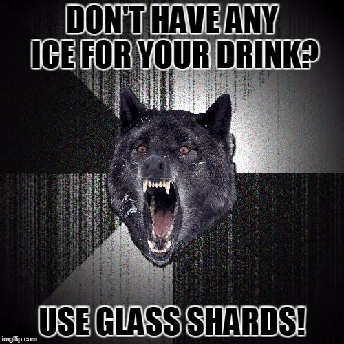 Insanity Wolf: Hawaiian Puncture | DON'T HAVE ANY ICE FOR YOUR DRINK? USE GLASS SHARDS! | image tagged in memes,insanity wolf | made w/ Imgflip meme maker