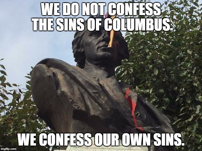 Our own sins | WE DO NOT CONFESS THE SINS OF COLUMBUS. WE CONFESS OUR OWN SINS. | image tagged in columbus day | made w/ Imgflip meme maker
