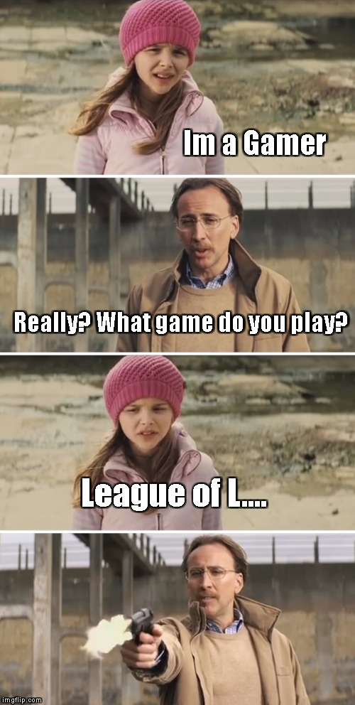 Nicolas Cage - Big Daddy (Kick Ass) | Im a Gamer Really? What game do you play? League of L.... | image tagged in nicolas cage - big daddy kick ass | made w/ Imgflip meme maker