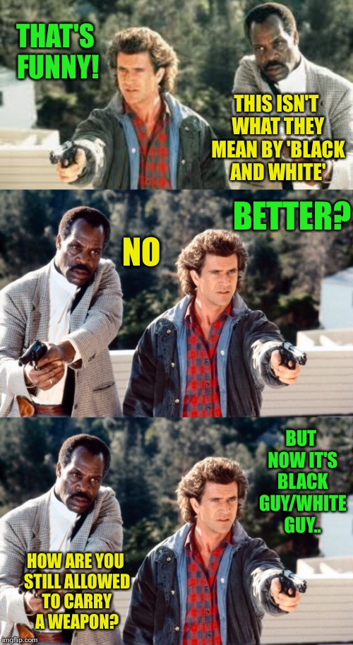 THAT'S FUNNY! THIS ISN'T WHAT THEY MEAN BY 'BLACK AND WHITE' BETTER? NO BUT NOW IT'S BLACK GUY/WHITE GUY.. HOW ARE YOU STILL ALLOWED TO CARR | made w/ Imgflip meme maker